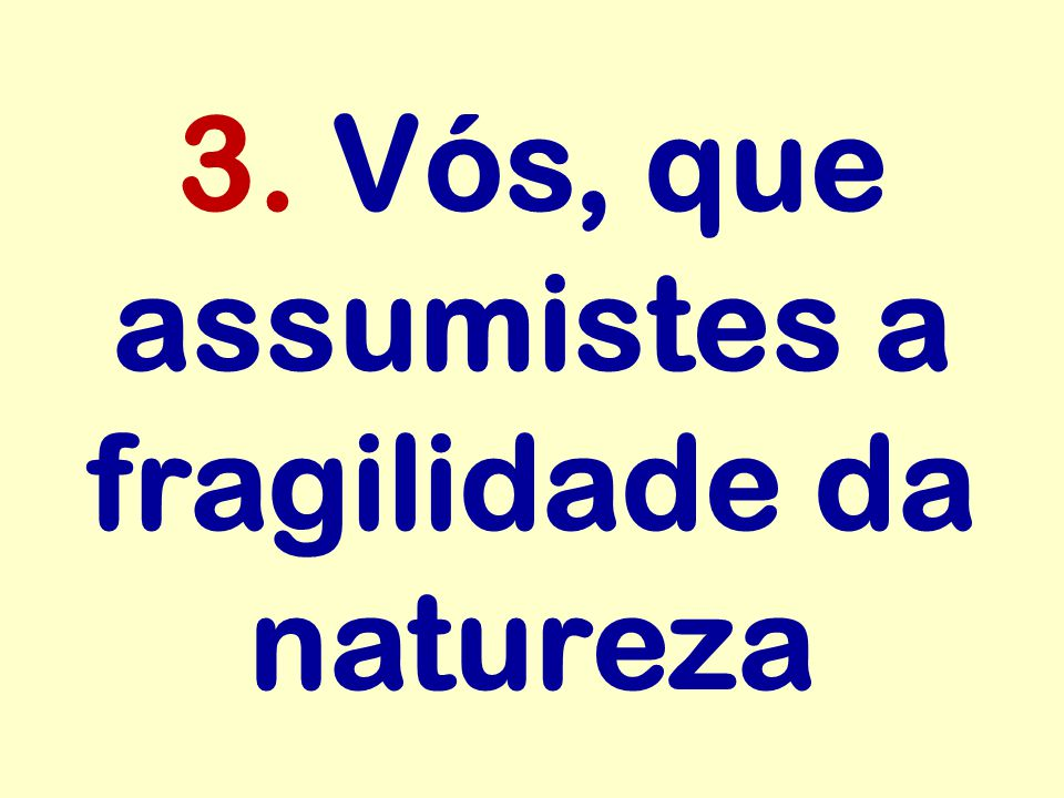 3. Vós, que assumistes a fragilidade da natureza