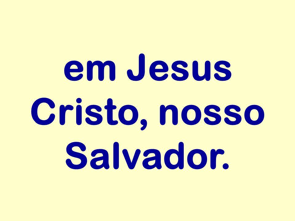 em Jesus Cristo, nosso Salvador.