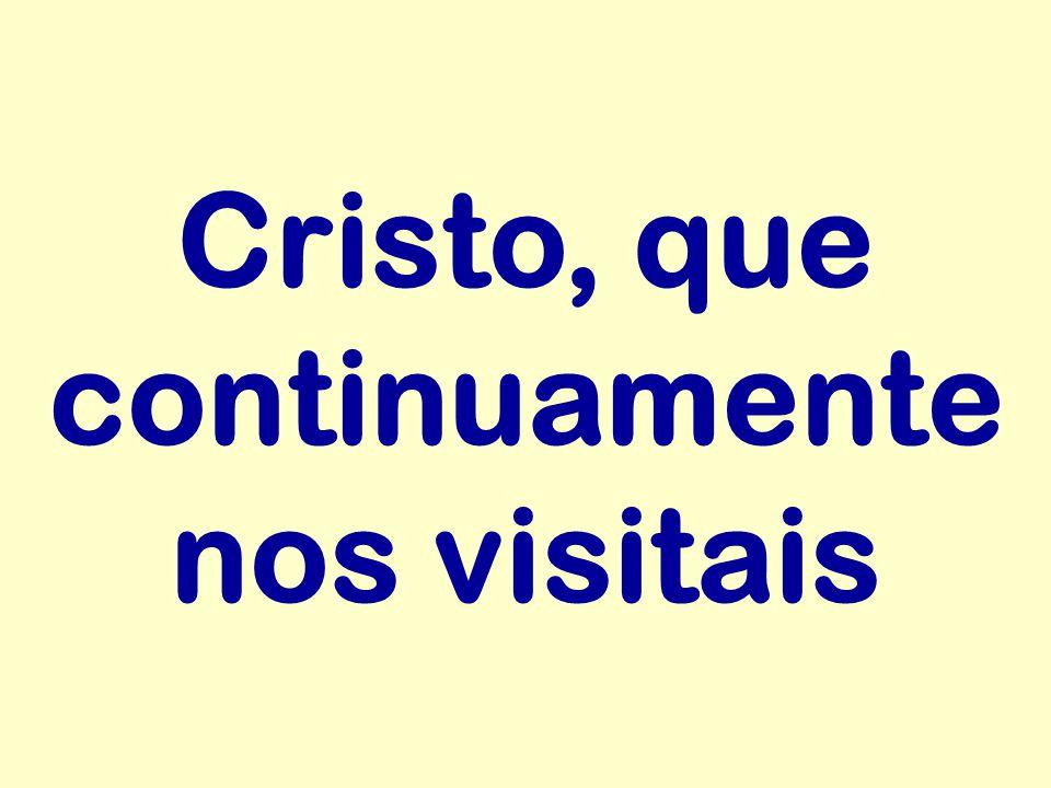 Cristo, que continuamente nos visitais