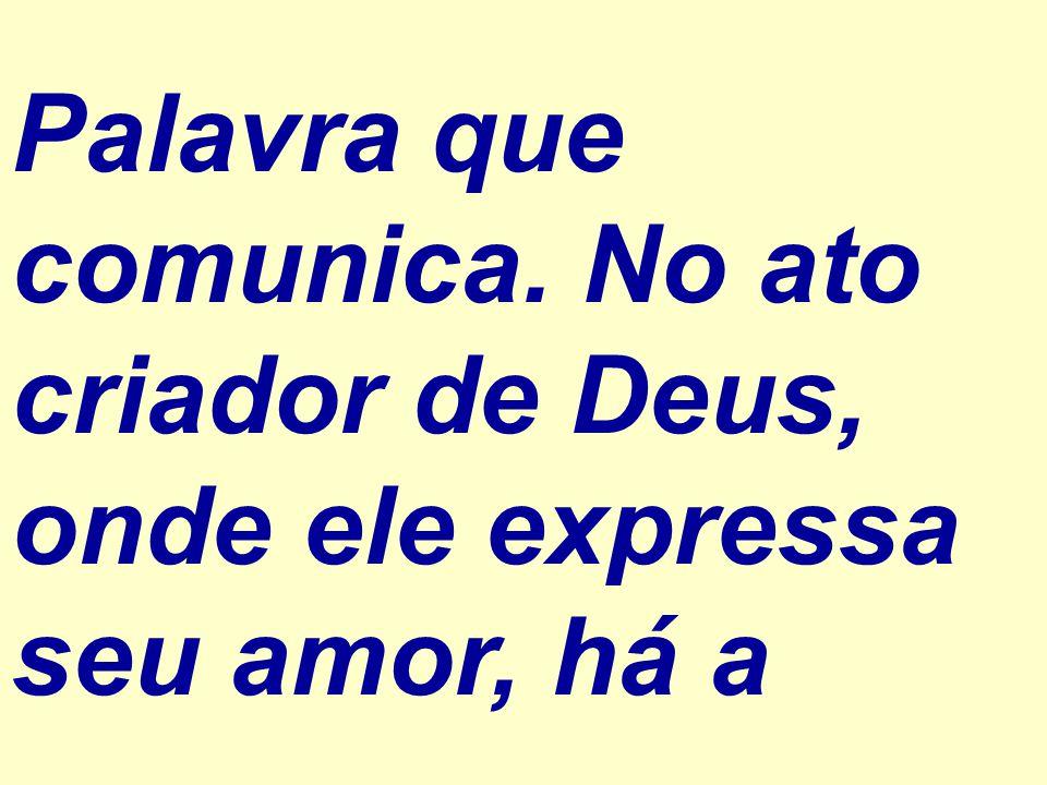 Palavra que comunica. No ato criador de Deus, onde ele expressa seu amor, há a