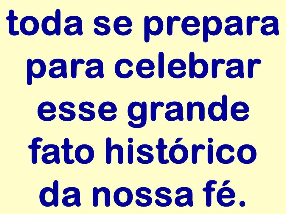 toda se prepara para celebrar esse grande fato histórico da nossa fé.