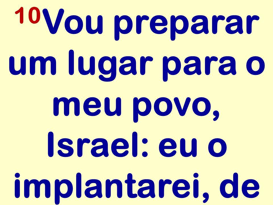 10 Vou preparar um lugar para o meu povo, Israel: eu o implantarei, de