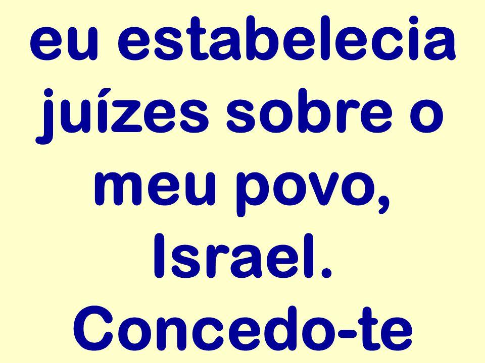eu estabelecia juízes sobre o meu povo, Israel. Concedo-te
