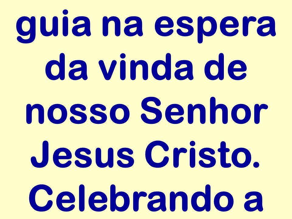 guia na espera da vinda de nosso Senhor Jesus Cristo. Celebrando a