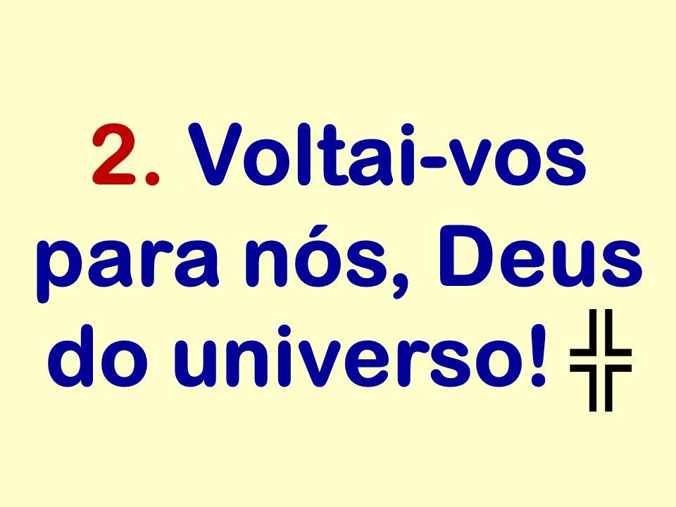 2. Voltai-vos para nós, Deus do universo! ╬