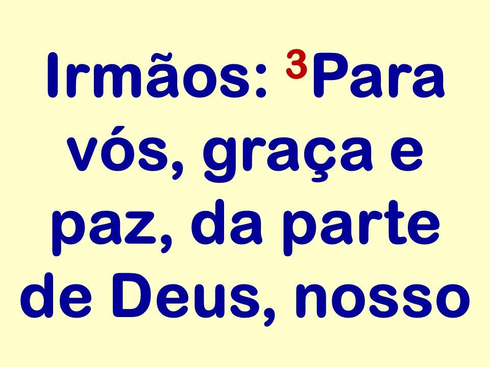 Irmãos: 3 Para vós, graça e paz, da parte de Deus, nosso