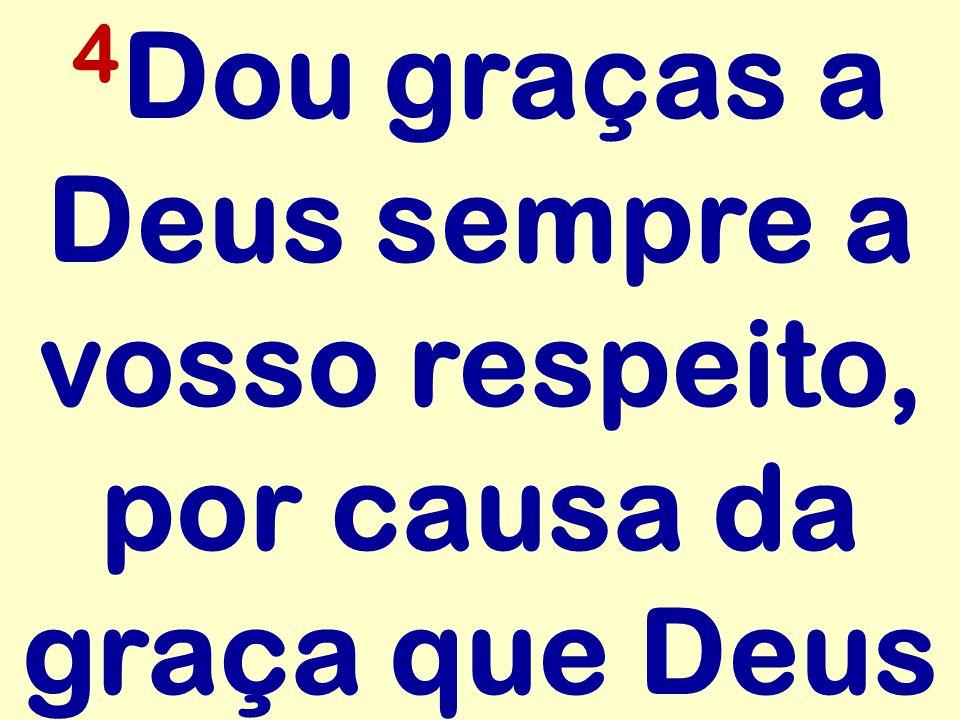4 Dou graças a Deus sempre a vosso respeito, por causa da graça que Deus