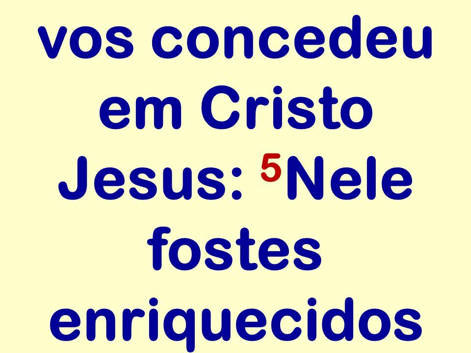 vos concedeu em Cristo Jesus: 5 Nele fostes enriquecidos