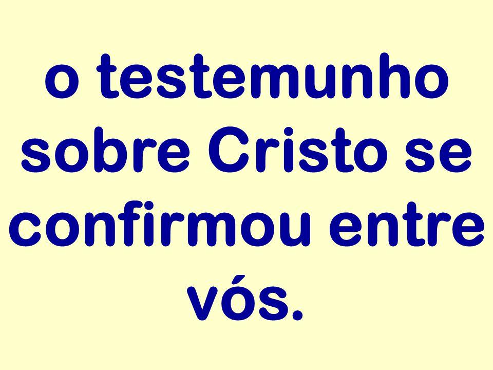 o testemunho sobre Cristo se confirmou entre vós.