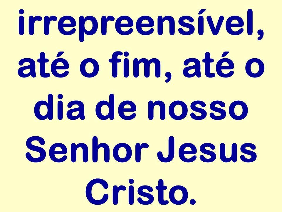 irrepreensível, até o fim, até o dia de nosso Senhor Jesus Cristo.