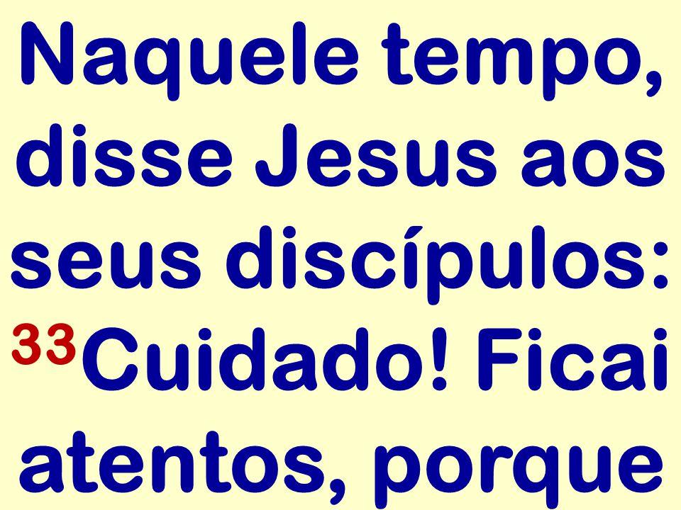 Naquele tempo, disse Jesus aos seus discípulos: 33 Cuidado! Ficai atentos, porque