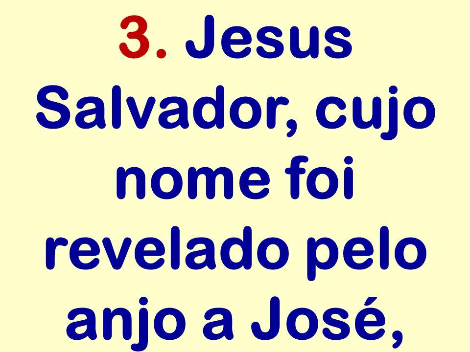 3. Jesus Salvador, cujo nome foi revelado pelo anjo a José,