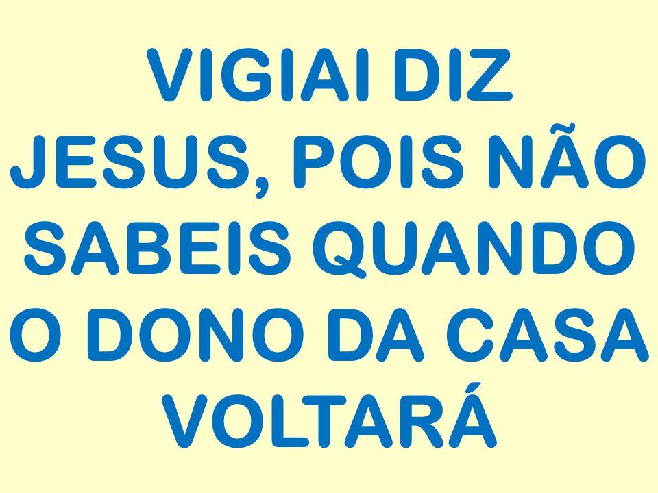 VIGIAI DIZ JESUS, POIS NÃO SABEIS QUANDO O DONO DA CASA VOLTARÁ