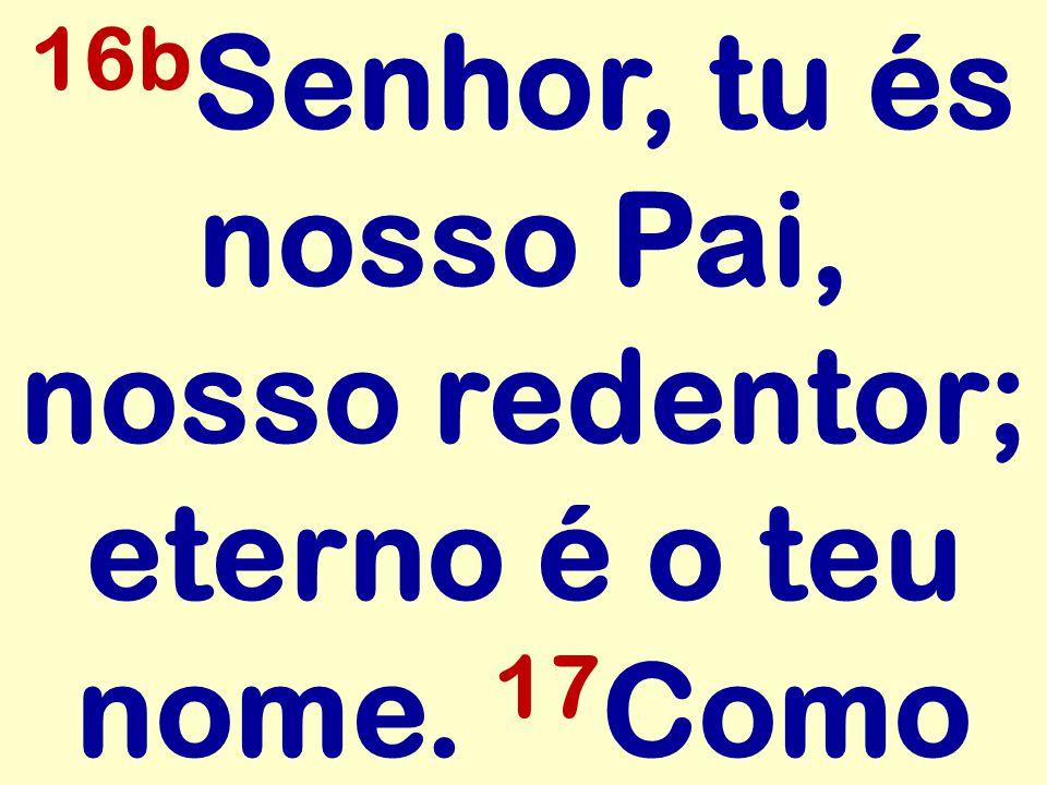 16b Senhor, tu és nosso Pai, nosso redentor; eterno é o teu nome. 17 Como