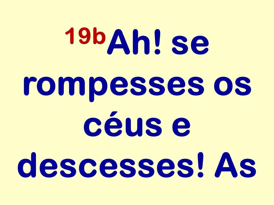 19b Ah! se rompesses os céus e descesses! As