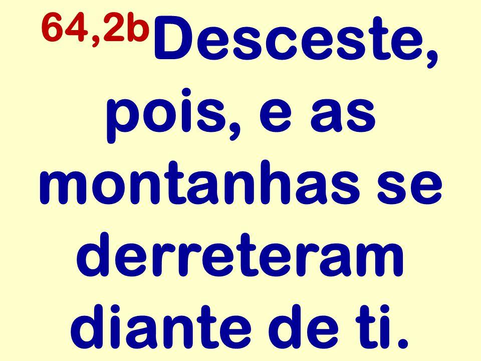 64,2b Desceste, pois, e as montanhas se derreteram diante de ti.