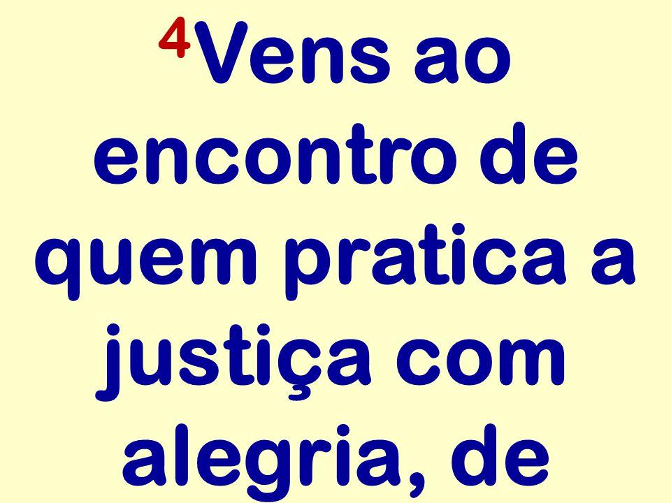 4 Vens ao encontro de quem pratica a justiça com alegria, de