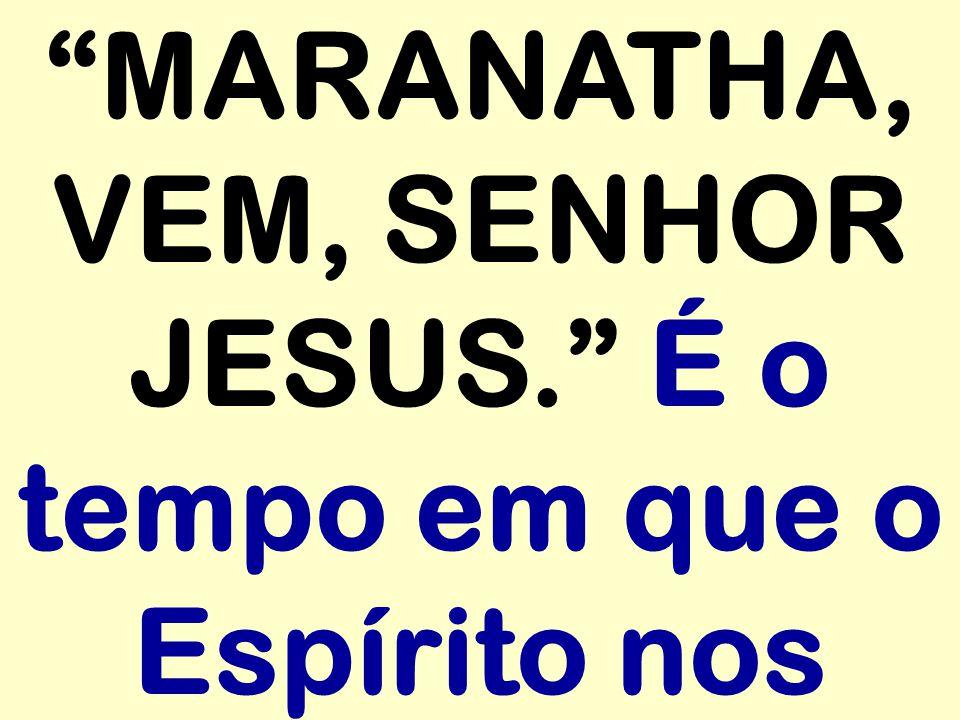 """""""MARANATHA, VEM, SENHOR JESUS."""" É o tempo em que o Espírito nos"""