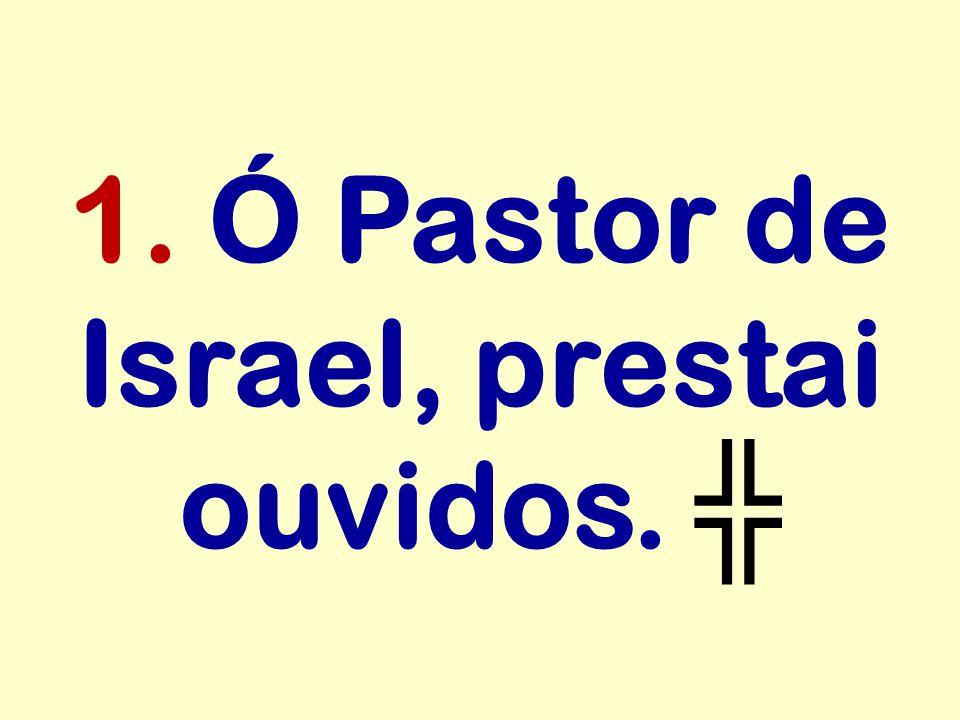 1. Ó Pastor de Israel, prestai ouvidos. ╬