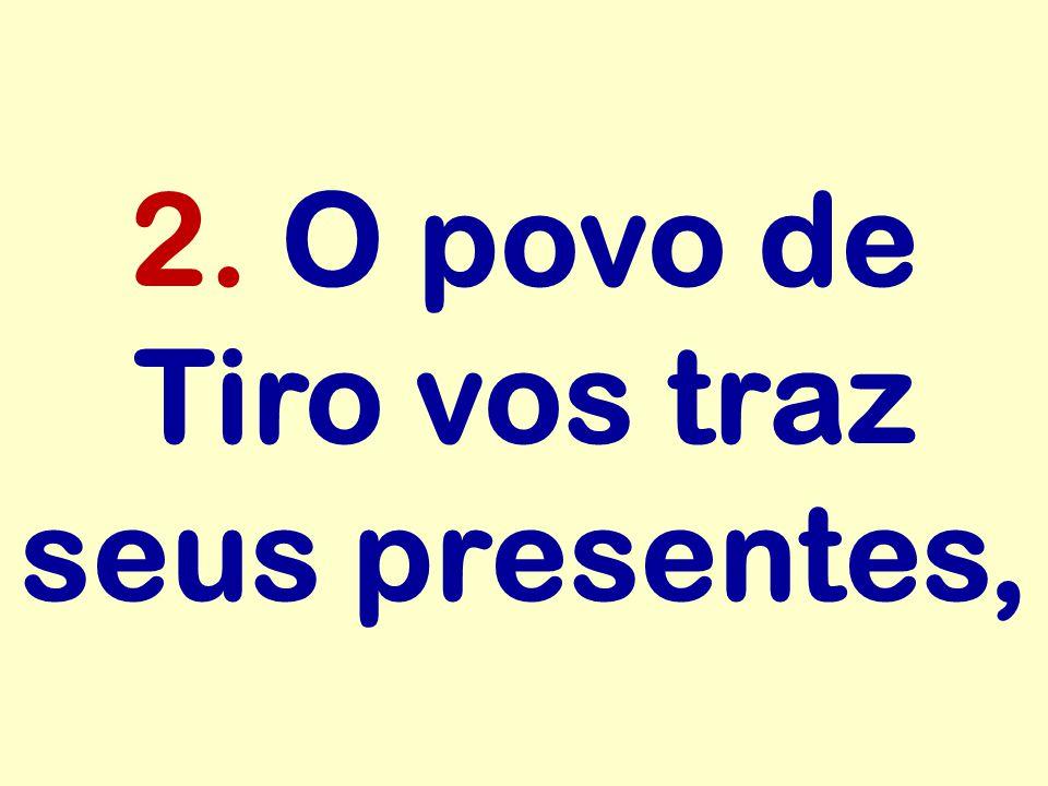 2. O povo de Tiro vos traz seus presentes,