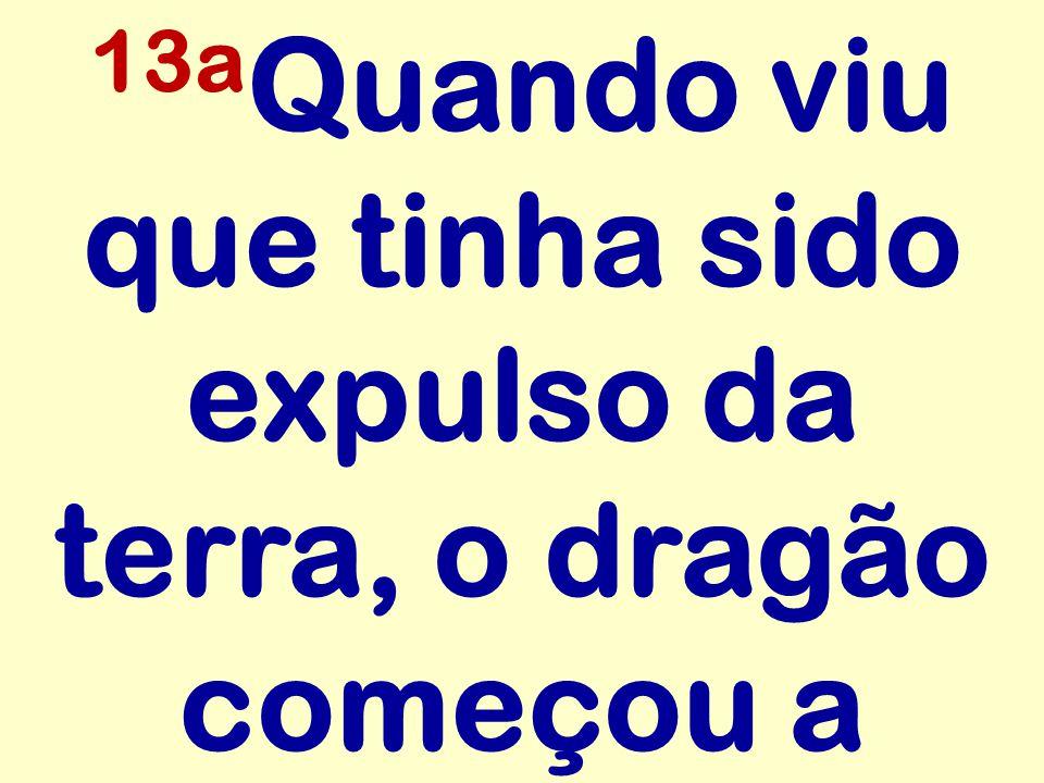 13a Quando viu que tinha sido expulso da terra, o dragão começou a