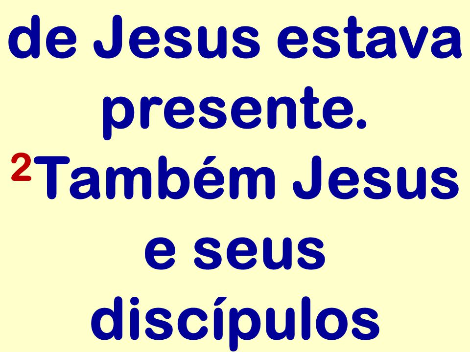 de Jesus estava presente. 2 Também Jesus e seus discípulos