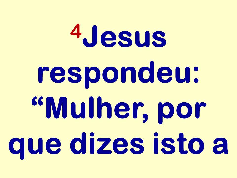 """4 Jesus respondeu: """"Mulher, por que dizes isto a"""