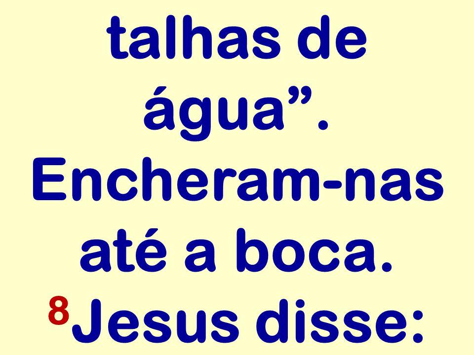 """talhas de água"""". Encheram-nas até a boca. 8 Jesus disse:"""