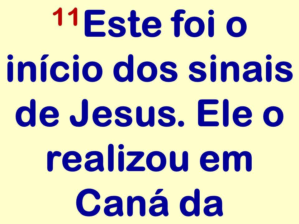 11 Este foi o início dos sinais de Jesus. Ele o realizou em Caná da