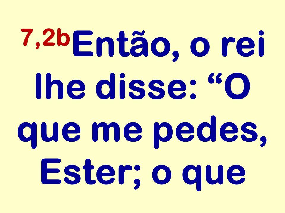 """7,2b Então, o rei lhe disse: """"O que me pedes, Ester; o que"""