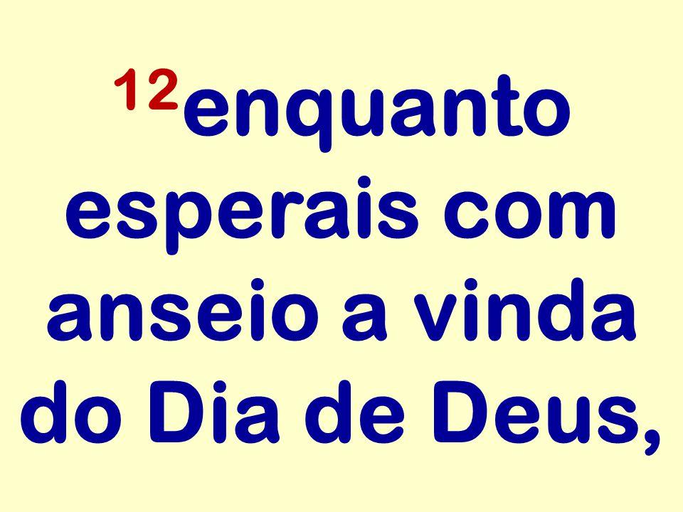 12 enquanto esperais com anseio a vinda do Dia de Deus,