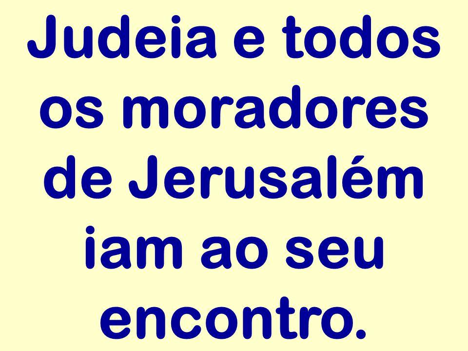 Judeia e todos os moradores de Jerusalém iam ao seu encontro.