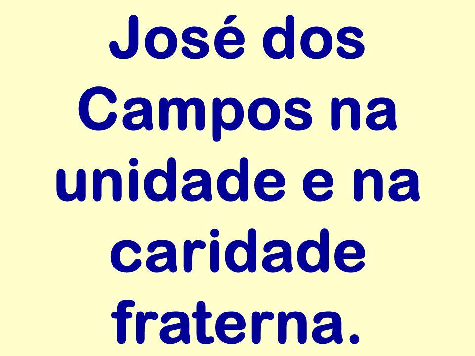 José dos Campos na unidade e na caridade fraterna.