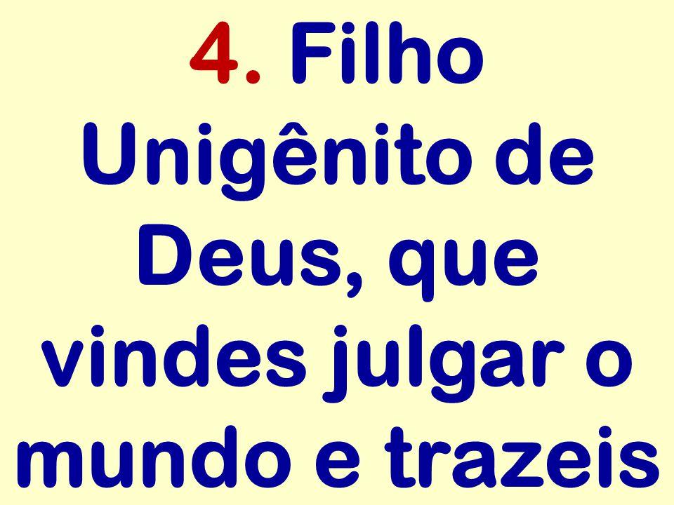 4. Filho Unigênito de Deus, que vindes julgar o mundo e trazeis
