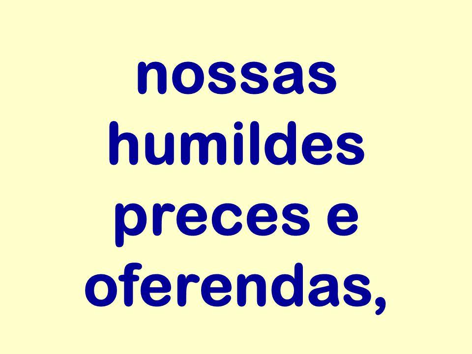 nossas humildes preces e oferendas,