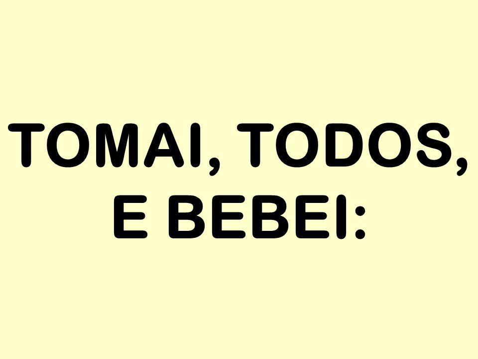 TOMAI, TODOS, E BEBEI: