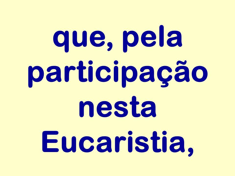 que, pela participação nesta Eucaristia,