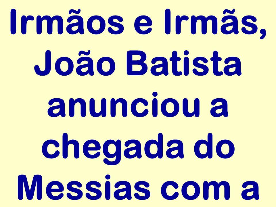 Irmãos e Irmãs, João Batista anunciou a chegada do Messias com a