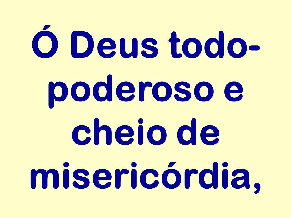 Ó Deus todo- poderoso e cheio de misericórdia,