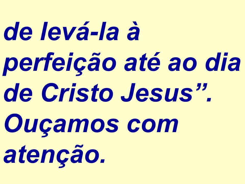 """de levá-la à perfeição até ao dia de Cristo Jesus"""". Ouçamos com atenção."""