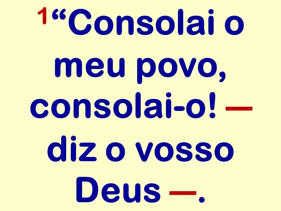 """1 """"Consolai o meu povo, consolai-o! ― diz o vosso Deus ―."""