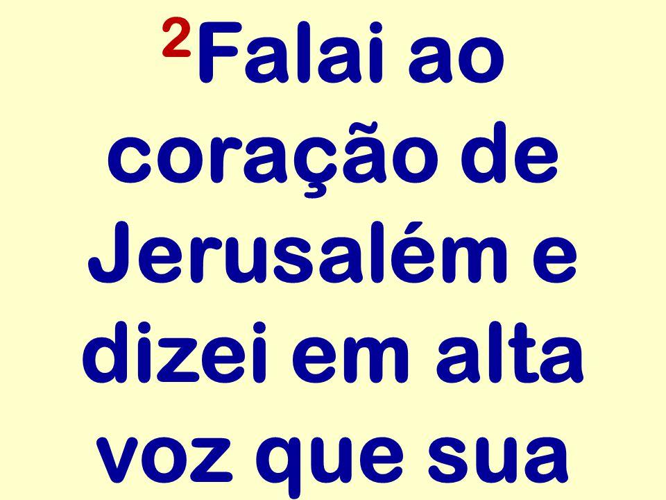 2 Falai ao coração de Jerusalém e dizei em alta voz que sua
