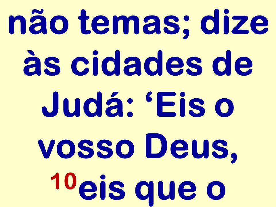 não temas; dize às cidades de Judá: 'Eis o vosso Deus, 10 eis que o