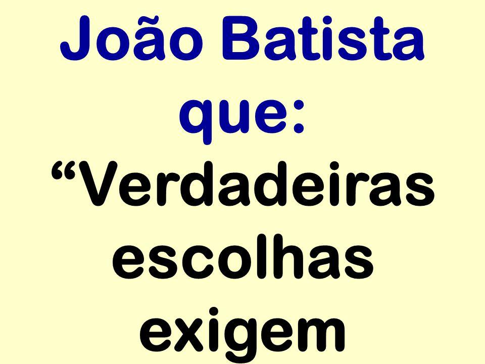 """João Batista que: """"Verdadeiras escolhas exigem"""