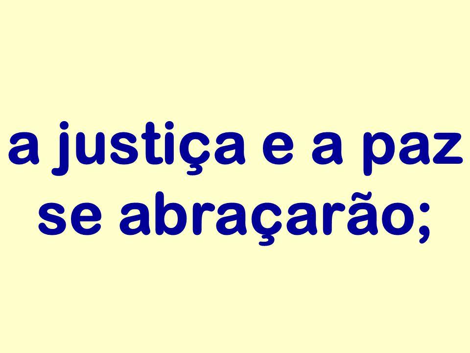 a justiça e a paz se abraçarão;