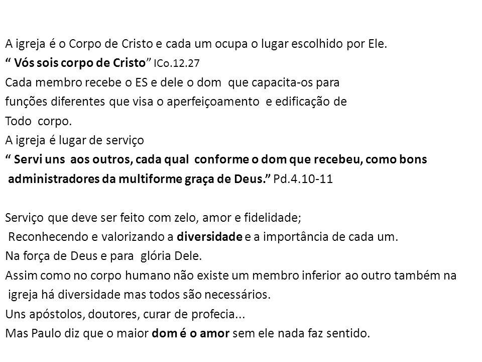 """A igreja é o Corpo de Cristo e cada um ocupa o lugar escolhido por Ele. """" Vós sois corpo de Cristo"""" ICo.12.27 Cada membro recebe o ES e dele o dom que"""