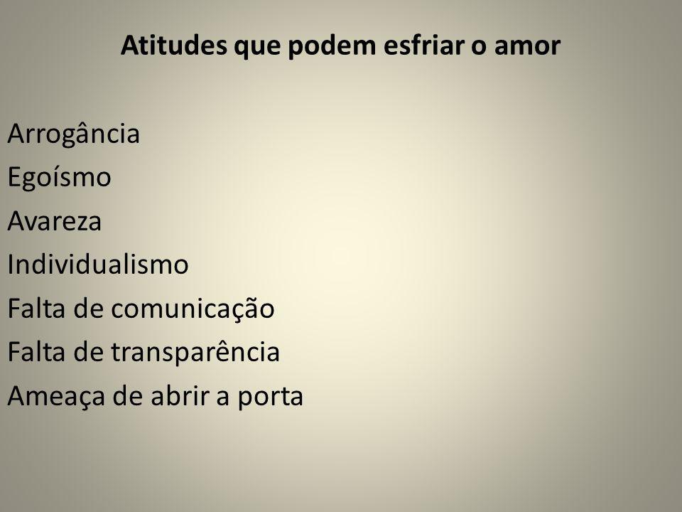 Atitudes que podem esfriar o amor Arrogância Egoísmo Avareza Individualismo Falta de comunicação Falta de transparência Ameaça de abrir a porta