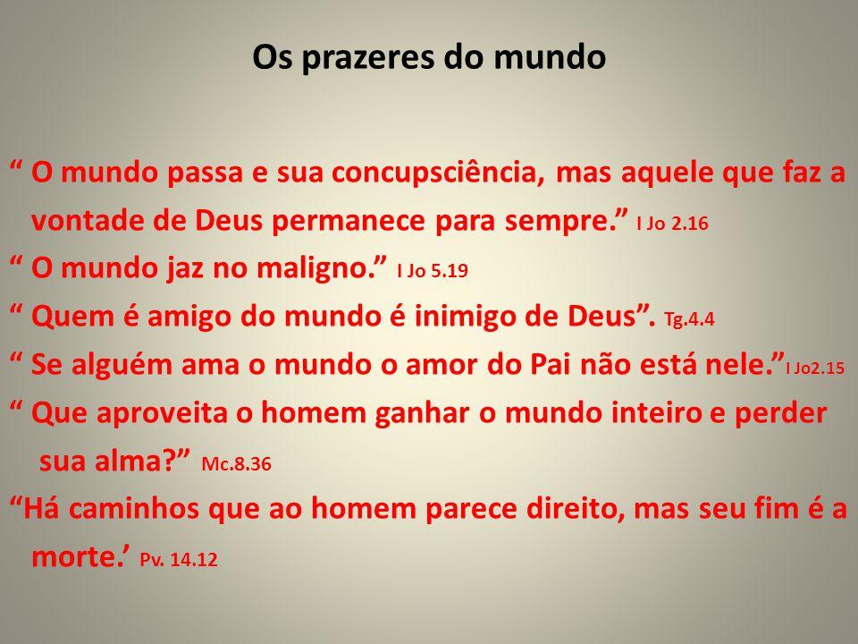 """Os prazeres do mundo """" O mundo passa e sua concupsciência, mas aquele que faz a vontade de Deus permanece para sempre."""" I Jo 2.16 """" O mundo jaz no mal"""