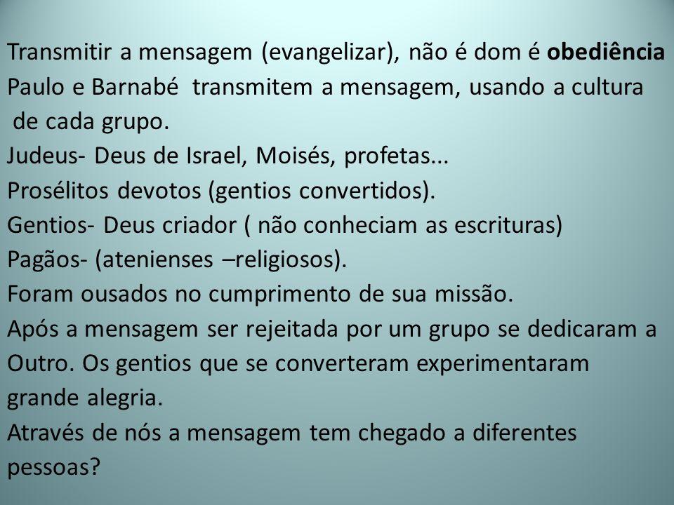 Transmitir a mensagem (evangelizar), não é dom é obediência Paulo e Barnabé transmitem a mensagem, usando a cultura de cada grupo. Judeus- Deus de Isr