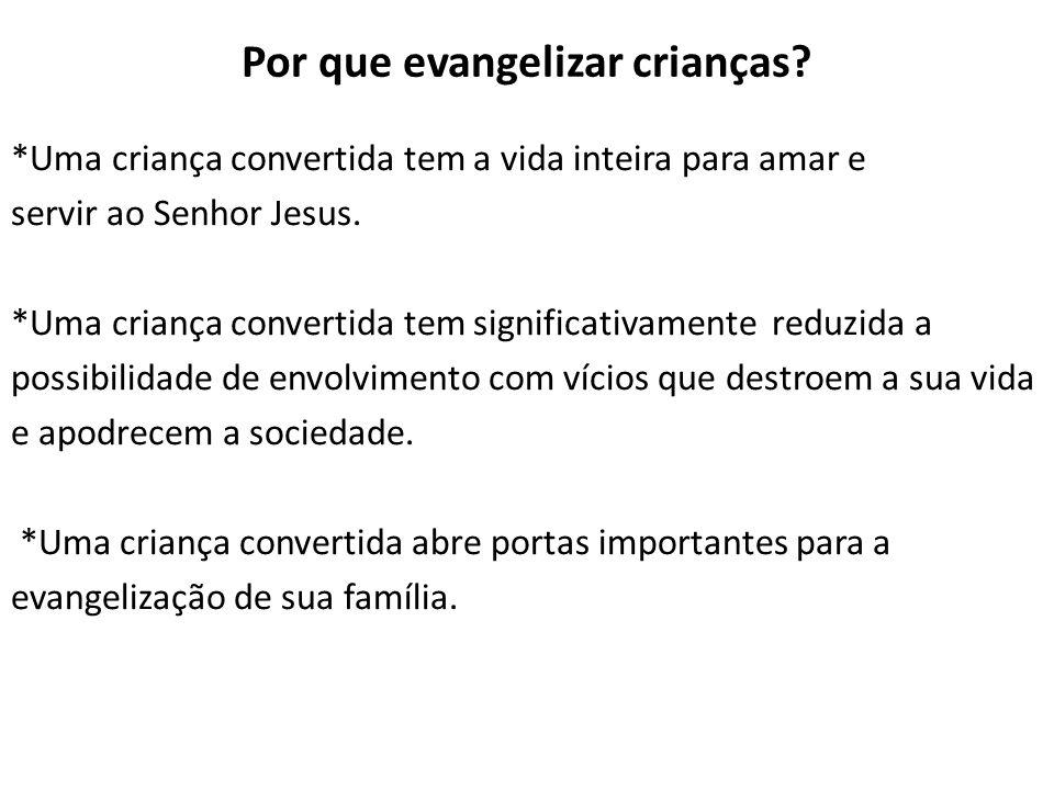 Por que evangelizar crianças? *Uma criança convertida tem a vida inteira para amar e servir ao Senhor Jesus. *Uma criança convertida tem significativa